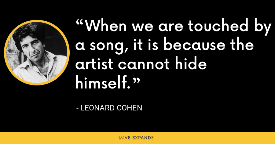 When we are touched by a song, it is because the artist cannot hide himself. - Leonard Cohen