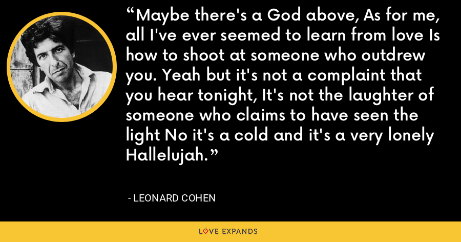 Maybe there's a God above, As for me, all I've ever seemed to learn from love Is how to shoot at someone who outdrew you. Yeah but it's not a complaint that you hear tonight, It's not the laughter of someone who claims to have seen the light No it's a cold and it's a very lonely Hallelujah. - Leonard Cohen
