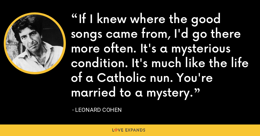If I knew where the good songs came from, I'd go there more often. It's a mysterious condition. It's much like the life of a Catholic nun. You're married to a mystery. - Leonard Cohen