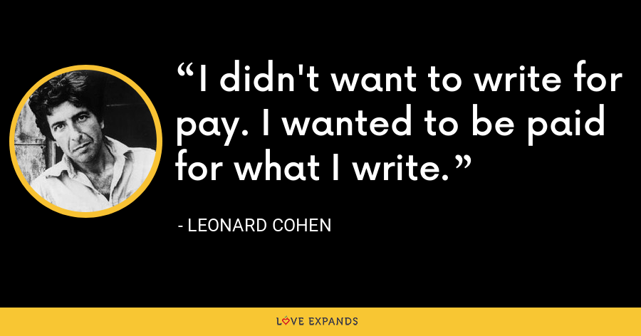 I didn't want to write for pay. I wanted to be paid for what I write. - Leonard Cohen