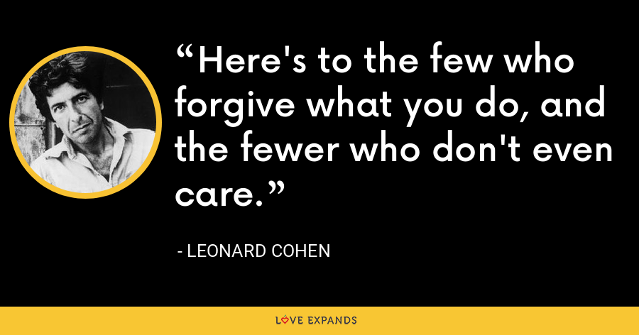 Here's to the few who forgive what you do, and the fewer who don't even care. - Leonard Cohen