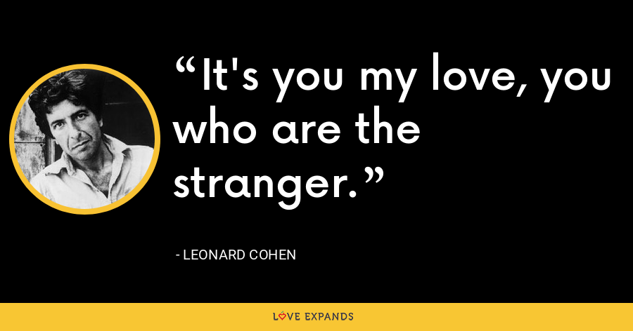 It's you my love, you who are the stranger. - Leonard Cohen