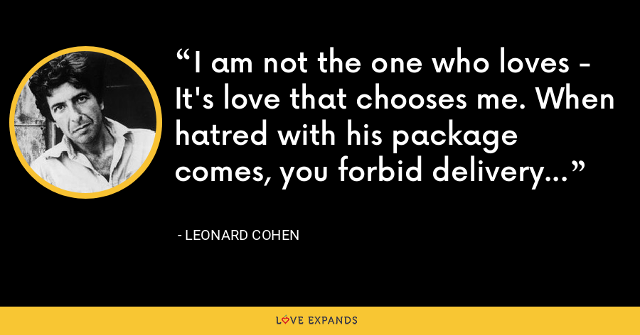 I am not the one who loves - It's love that chooses me. When hatred with his package comes, you forbid delivery... - Leonard Cohen