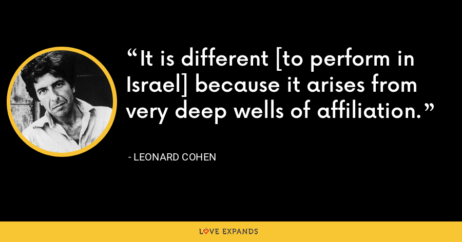 It is different [to perform in Israel] because it arises from very deep wells of affiliation. - Leonard Cohen