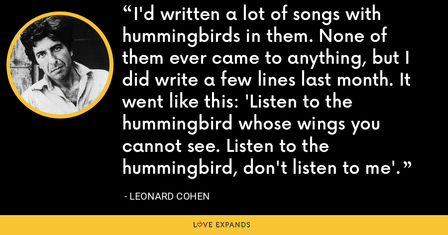 I'd written a lot of songs with hummingbirds in them. None of them ever came to anything, but I did write a few lines last month. It went like this: 'Listen to the hummingbird whose wings you cannot see. Listen to the hummingbird, don't listen to me'. - Leonard Cohen