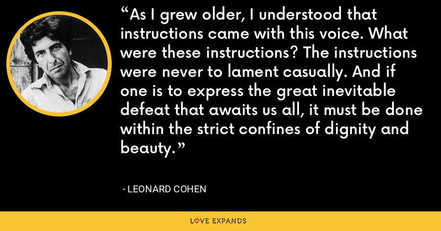 As I grew older, I understood that instructions came with this voice. What were these instructions? The instructions were never to lament casually. And if one is to express the great inevitable defeat that awaits us all, it must be done within the strict confines of dignity and beauty. - Leonard Cohen