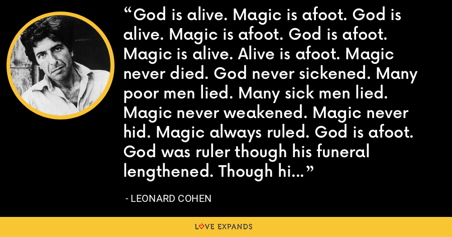 God is alive. Magic is afoot. God is alive. Magic is afoot. God is afoot. Magic is alive. Alive is afoot. Magic never died. God never sickened. Many poor men lied. Many sick men lied. Magic never weakened. Magic never hid. Magic always ruled. God is afoot. God was ruler though his funeral lengthened. Though his mourners thickened Magic never fled. - Leonard Cohen