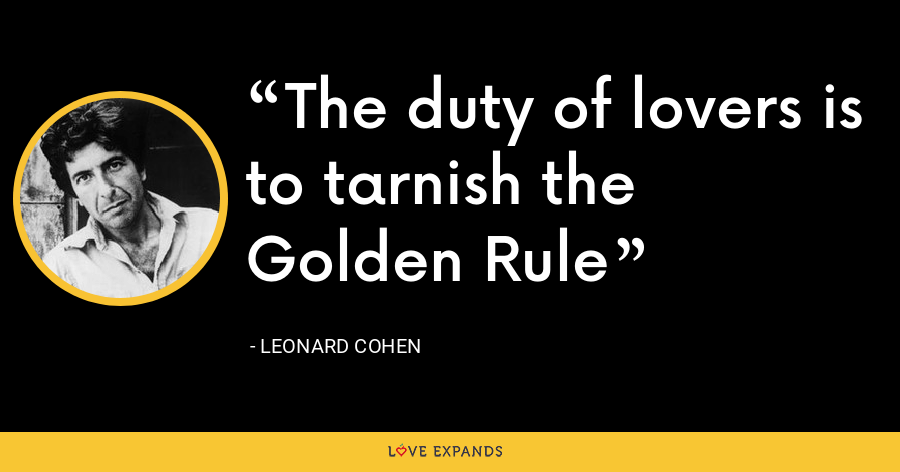 The duty of lovers is to tarnish the Golden Rule - Leonard Cohen