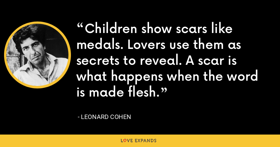 Children show scars like medals. Lovers use them as secrets to reveal. A scar is what happens when the word is made flesh. - Leonard Cohen