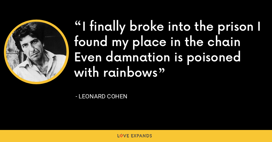 I finally broke into the prison I found my place in the chain Even damnation is poisoned with rainbows - Leonard Cohen