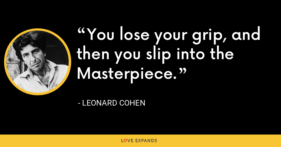 You lose your grip, and then you slip into the Masterpiece. - Leonard Cohen