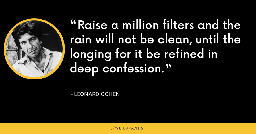 Raise a million filters and the rain will not be clean, until the longing for it be refined in deep confession. - Leonard Cohen