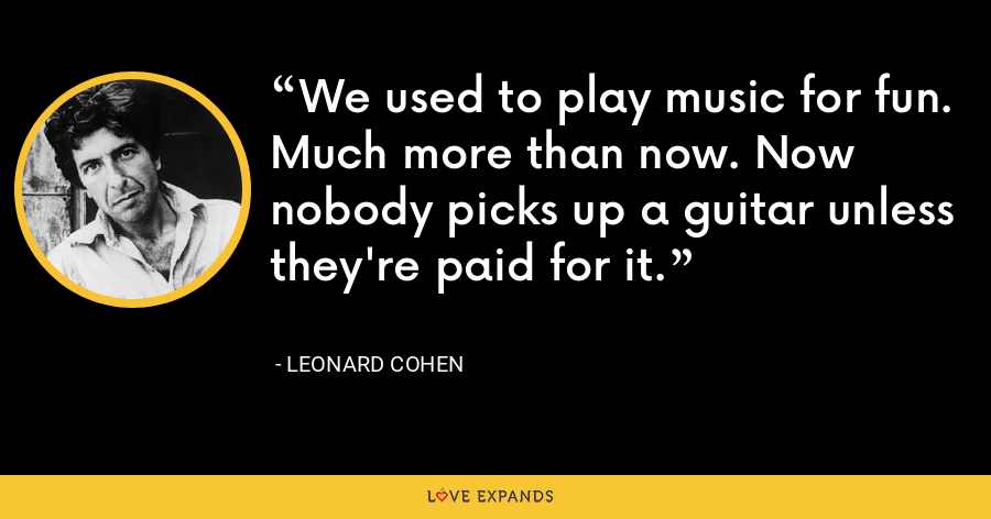 We used to play music for fun. Much more than now. Now nobody picks up a guitar unless they're paid for it. - Leonard Cohen