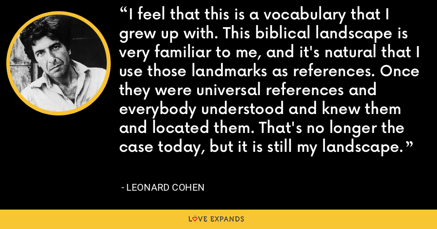 I feel that this is a vocabulary that I grew up with. This biblical landscape is very familiar to me, and it's natural that I use those landmarks as references. Once they were universal references and everybody understood and knew them and located them. That's no longer the case today, but it is still my landscape. - Leonard Cohen