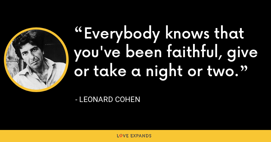 Everybody knows that you've been faithful, give or take a night or two. - Leonard Cohen