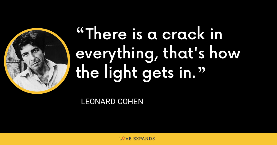 There is a crack in everything, that's how the light gets in. - Leonard Cohen