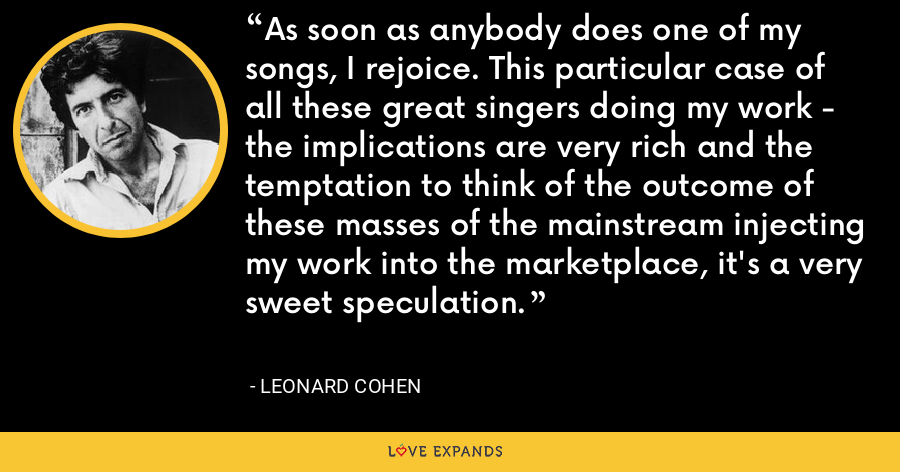 As soon as anybody does one of my songs, I rejoice. This particular case of all these great singers doing my work - the implications are very rich and the temptation to think of the outcome of these masses of the mainstream injecting my work into the marketplace, it's a very sweet speculation. - Leonard Cohen