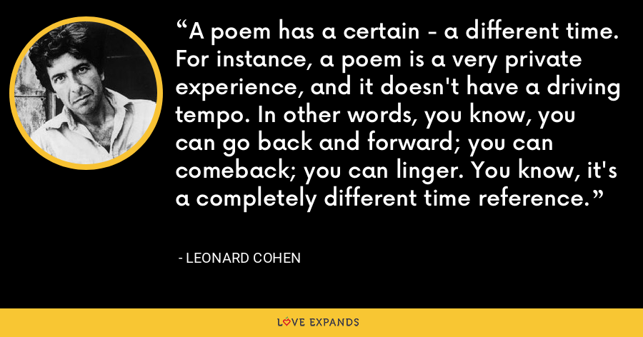 A poem has a certain - a different time. For instance, a poem is a very private experience, and it doesn't have a driving tempo. In other words, you know, you can go back and forward; you can comeback; you can linger. You know, it's a completely different time reference. - Leonard Cohen