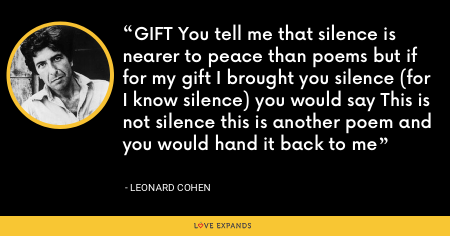 GIFT You tell me that silence is nearer to peace than poems but if for my gift I brought you silence (for I know silence) you would say This is not silence this is another poem and you would hand it back to me - Leonard Cohen