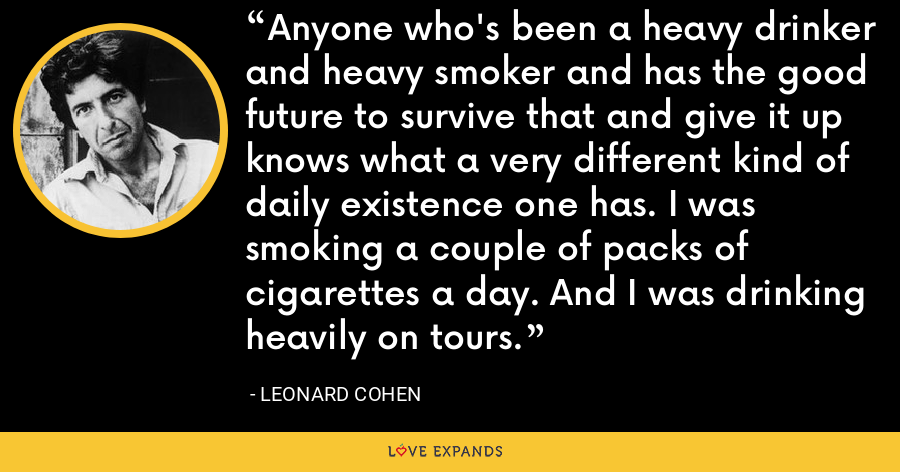 Anyone who's been a heavy drinker and heavy smoker and has the good future to survive that and give it up knows what a very different kind of daily existence one has. I was smoking a couple of packs of cigarettes a day. And I was drinking heavily on tours. - Leonard Cohen