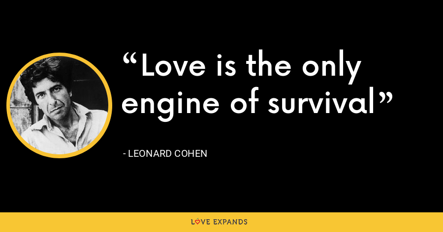Love is the only engine of survival - Leonard Cohen