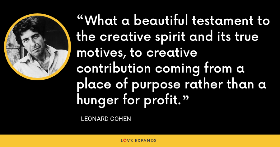What a beautiful testament to the creative spirit and its true motives, to creative contribution coming from a place of purpose rather than a hunger for profit. - Leonard Cohen