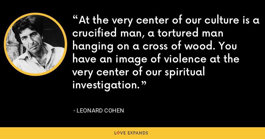 At the very center of our culture is a crucified man, a tortured man hanging on a cross of wood. You have an image of violence at the very center of our spiritual investigation. - Leonard Cohen