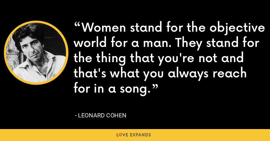 Women stand for the objective world for a man. They stand for the thing that you're not and that's what you always reach for in a song. - Leonard Cohen