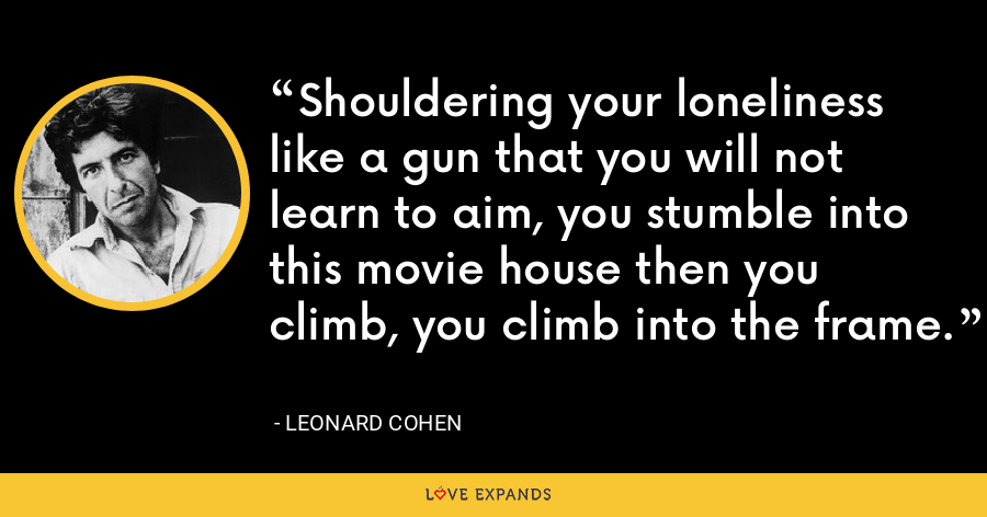 Shouldering your loneliness like a gun that you will not learn to aim, you stumble into this movie house then you climb, you climb into the frame. - Leonard Cohen
