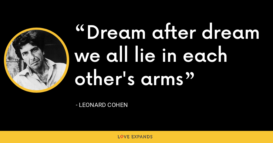 Dream after dream we all lie in each other's arms - Leonard Cohen