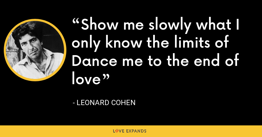 Show me slowly what I only know the limits of Dance me to the end of love - Leonard Cohen