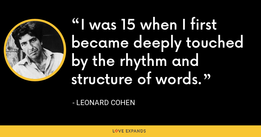 I was 15 when I first became deeply touched by the rhythm and structure of words. - Leonard Cohen