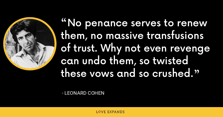 No penance serves to renew them, no massive transfusions of trust. Why not even revenge can undo them, so twisted these vows and so crushed. - Leonard Cohen