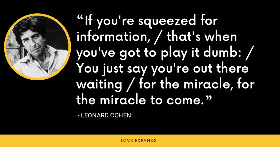 If you're squeezed for information, / that's when you've got to play it dumb: / You just say you're out there waiting / for the miracle, for the miracle to come. - Leonard Cohen