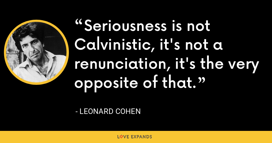 Seriousness is not Calvinistic, it's not a renunciation, it's the very opposite of that. - Leonard Cohen