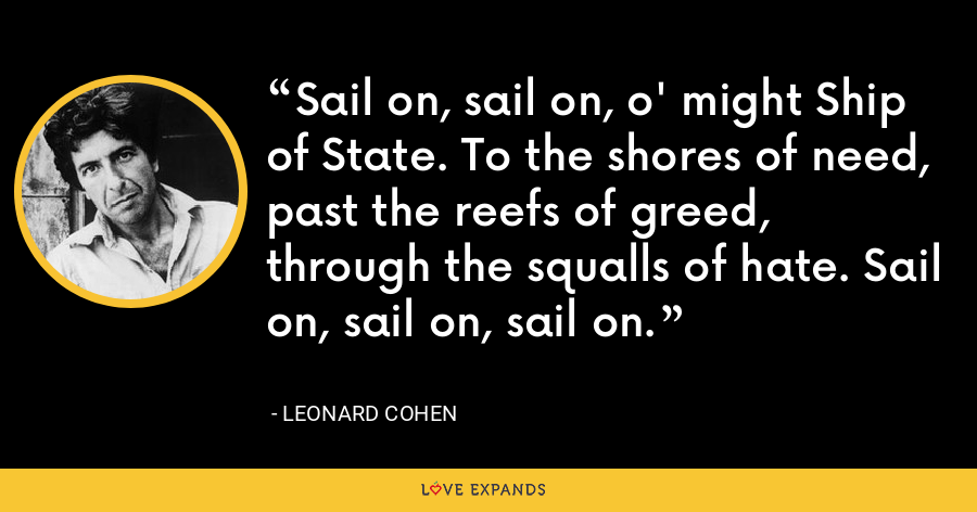Sail on, sail on, o' might Ship of State. To the shores of need, past the reefs of greed, through the squalls of hate. Sail on, sail on, sail on. - Leonard Cohen