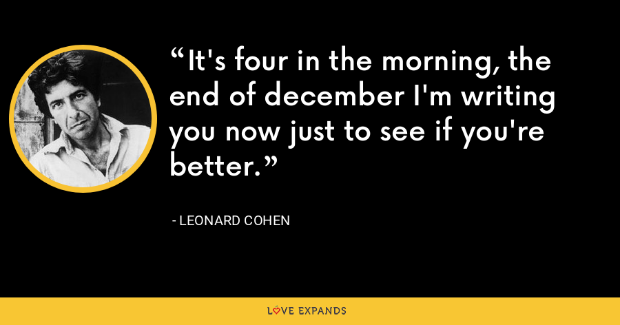 It's four in the morning, the end of december I'm writing you now just to see if you're better. - Leonard Cohen