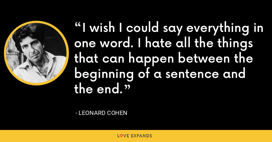 I wish I could say everything in one word. I hate all the things that can happen between the beginning of a sentence and the end. - Leonard Cohen