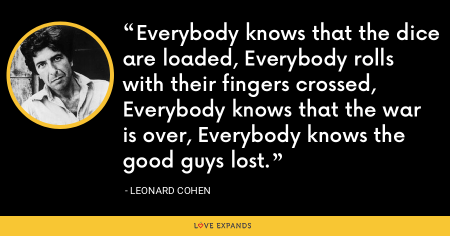 Everybody knows that the dice are loaded, Everybody rolls with their fingers crossed, Everybody knows that the war is over, Everybody knows the good guys lost. - Leonard Cohen