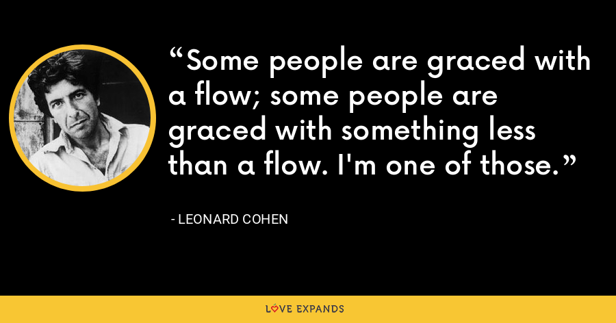 Some people are graced with a flow; some people are graced with something less than a flow. I'm one of those. - Leonard Cohen