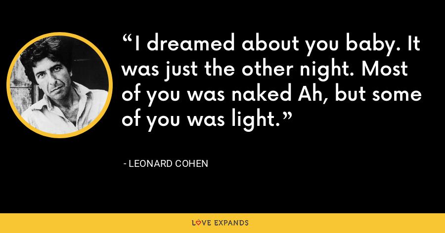 I dreamed about you baby. It was just the other night. Most of you was naked Ah, but some of you was light. - Leonard Cohen