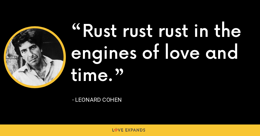 Rust rust rust in the engines of love and time. - Leonard Cohen