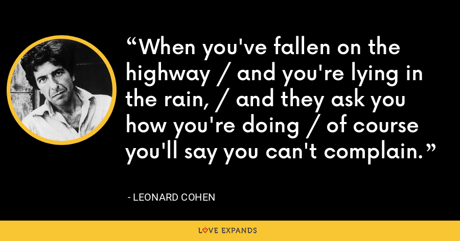 When you've fallen on the highway / and you're lying in the rain, / and they ask you how you're doing / of course you'll say you can't complain. - Leonard Cohen