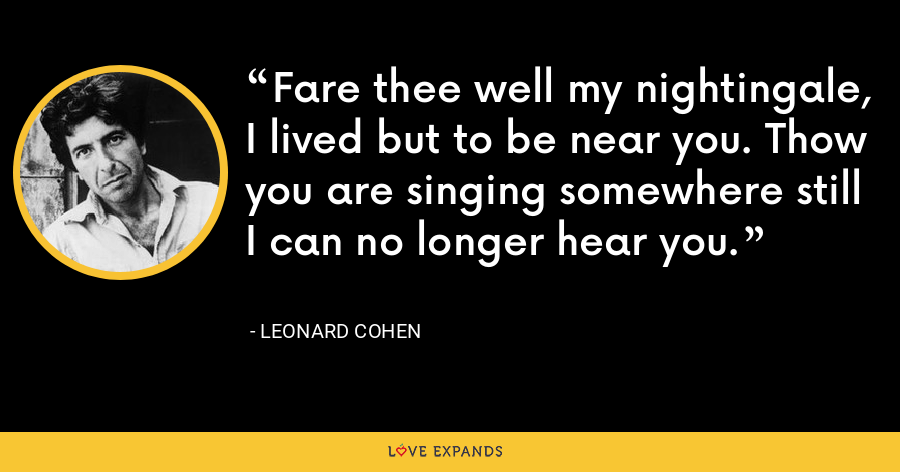 Fare thee well my nightingale, I lived but to be near you. Thow you are singing somewhere still I can no longer hear you. - Leonard Cohen