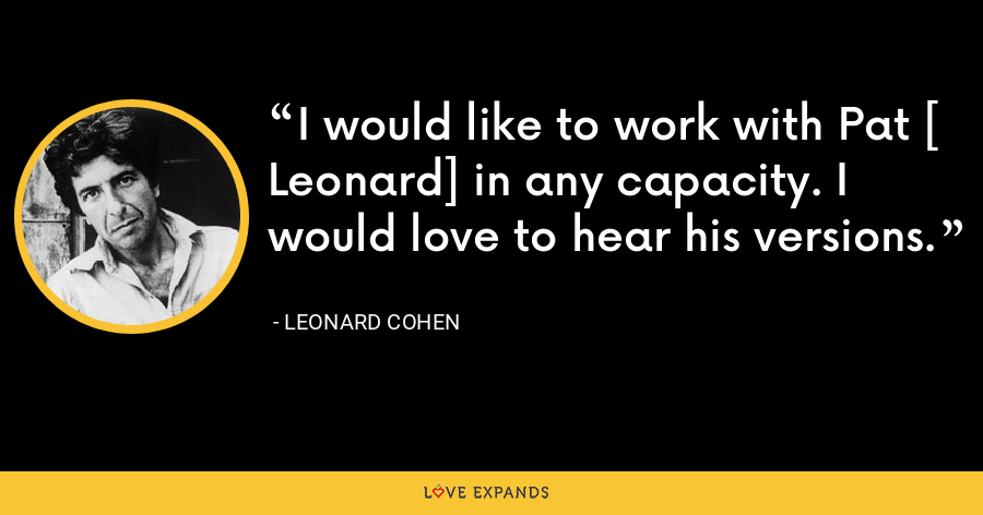 I would like to work with Pat [ Leonard] in any capacity. I would love to hear his versions. - Leonard Cohen