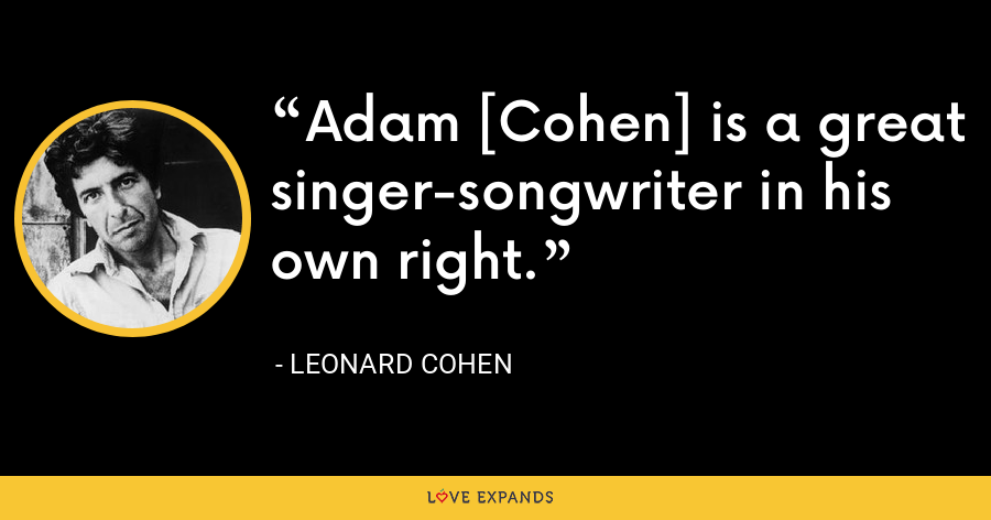 Adam [Cohen] is a great singer-songwriter in his own right. - Leonard Cohen