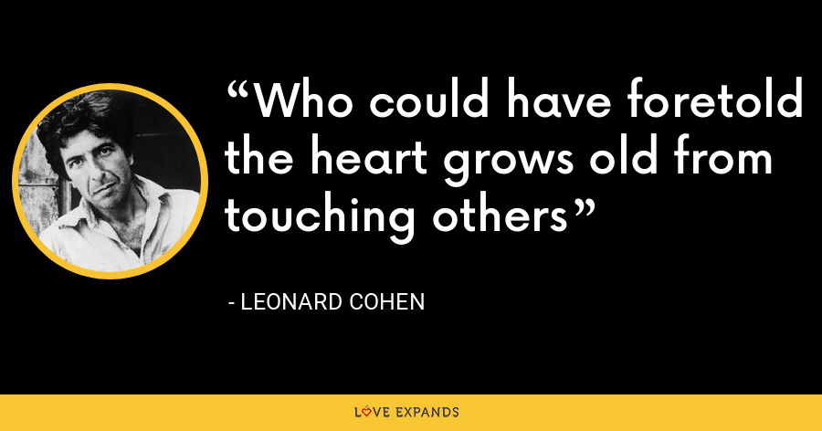 Who could have foretold the heart grows old from touching others - Leonard Cohen