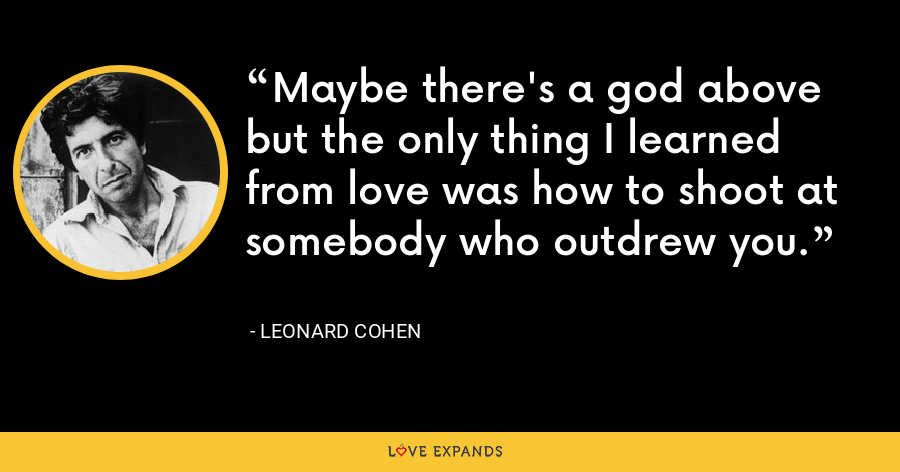 Maybe there's a god above but the only thing I learned from love was how to shoot at somebody who outdrew you. - Leonard Cohen