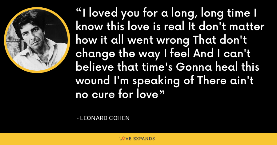 I loved you for a long, long time I know this love is real It don't matter how it all went wrong That don't change the way I feel And I can't believe that time's Gonna heal this wound I'm speaking of There ain't no cure for love - Leonard Cohen