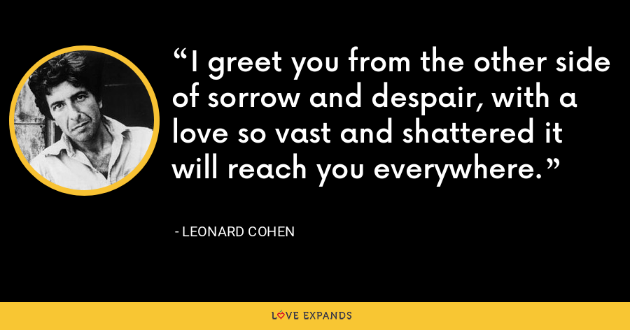I greet you from the other side of sorrow and despair, with a love so vast and shattered it will reach you everywhere. - Leonard Cohen